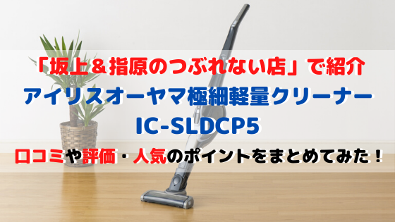 アイリスオーヤマ極細軽量クリーナーIC-SLDCP5の口コミ評価!テレビ放送される人気の秘密とは