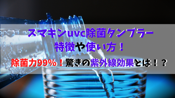 スマキンuvc除菌タンブラーの特徴や使い方!除菌99%の紫外線効果とは?