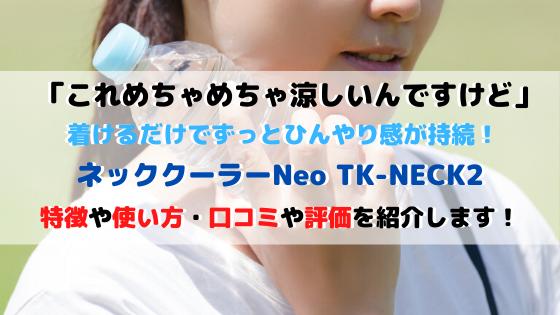 ネッククーラーNeo TK-NECK2の特徴使い方・口コミ評価を紹介!