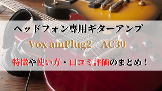 Vox amPlug2AC30の特徴や使い方まとめ!口コミ評価も紹介!
